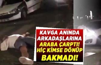 Kavga anında arkadaşlarına araba çarptı! Dönüp kimse bakmadı!
