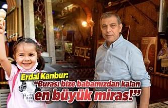 Erdal Kanbur: ''Burası bize babamızdan kalan en büyük miras!''