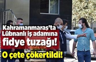 Kahramanmaraş'ta Lübnanlı iş adamına fidye tuzağı!
