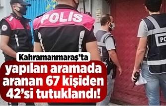 Kahramanmaraş'ta yapılan aramada aranan 67 kişiden 42'si tutuklandı!