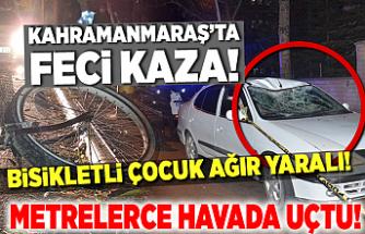 Kahramanmaraş'ta metrelerce havada uçan, bisiklet sürücüsü ağır yaralandı!