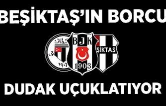 Beşiktaş'ın borcu dudak uçuklatıyor