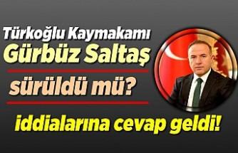 Türkoğlu Kaymakamı Gürbüz Saltaş sürüldü mü? iddialarına cevap geldi!