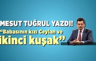 Kanal 46 Genel Yayın Yönetmeni Mesut Tuğrul yazdı: ''Babasının kızı Ceylan Balduk (Kurtul)''