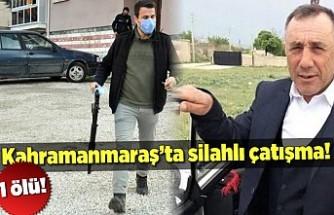 Kahramanmaraş'ta silahlı çatışma! 1 ölü