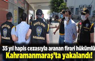 35 yıl hapis cezasıyla aranan firari hükümlü Kahramanmaraş'ta yakalandı!