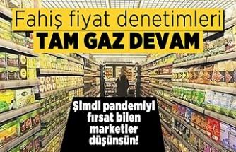Fahiş fiyat denetimleri tam gaz devam! Şimdi pandemiyi fırsat bilen marketler düşünsün!