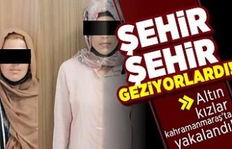 Şehir şehir geziyorlardı! Altın kızlar Kahramanmaraş'ta yakalandı!