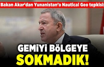 Bakan Akar'dan Yunanistan'a Nautical Geo tepkisi: Gemiyi bölgeye sokmadık!