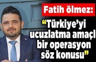 """Fatih Ölmez: """"Türkiye'yi ucuzlatma amaçlı bir operasyon söz konusu"""""""