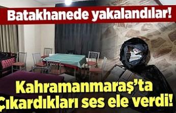 Batakhanede yakalandılar! Kahramanmaraş'ta çıkardıkları ses ele verdi!