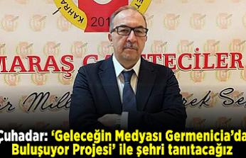 Çuhadar: 'Geleceğin Medyası Germenicia'da Buluşuyor Projesi' ile şehri tanıtacağız