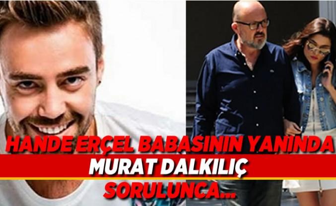 Hande Erçel babasının yanında Murat Dalkılıç sorulunca...