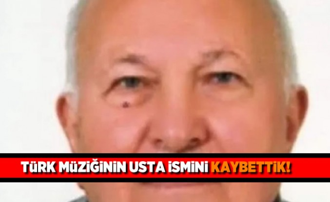 Türk müziğinin usta ismini kaybettik!