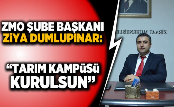 """ZMO Şube Başkanı Ziya Dumlupınar: """"Tarım kampüsü kurulsun"""""""
