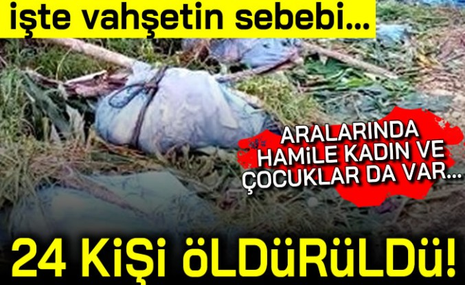 İşte vahşetin sebebi... Aralarında kadın ve çocuklar da vardı! 24 kişi öldürüldü!