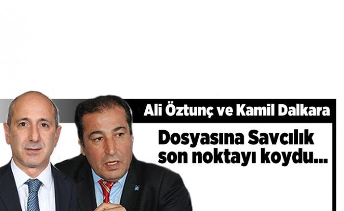 Ali Öztunç ve Kamil Dalkara dosyasına Savcılık noktayı koydu...