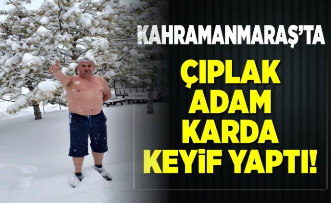 Kahramanmaraş'ta çıplak adam karda keyif yaptı!