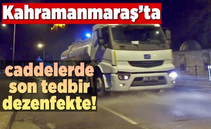 Kahramanmaraş'ta caddelerde son tedbir dezenfekte!