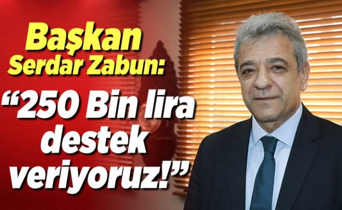 Başkan Serdar Zabun: ''250 bin lira destek veriyoruz!''