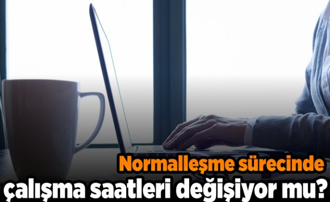Normalle sürecinde çalışma saatleri değişiyor mu?