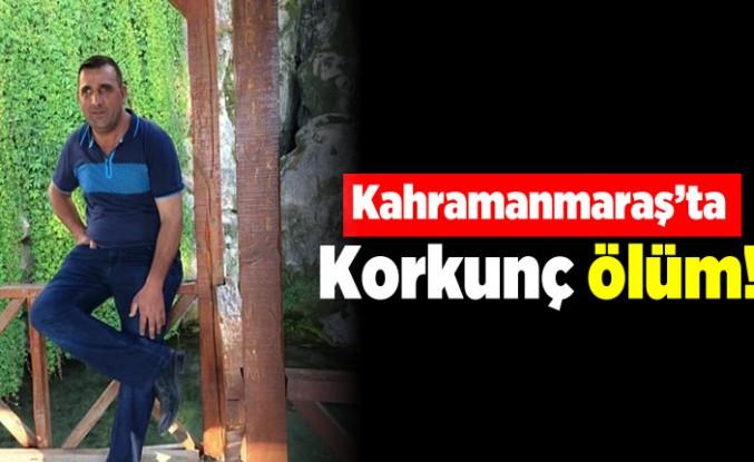 Kahramanmaraş'ta korkunç ölüm!