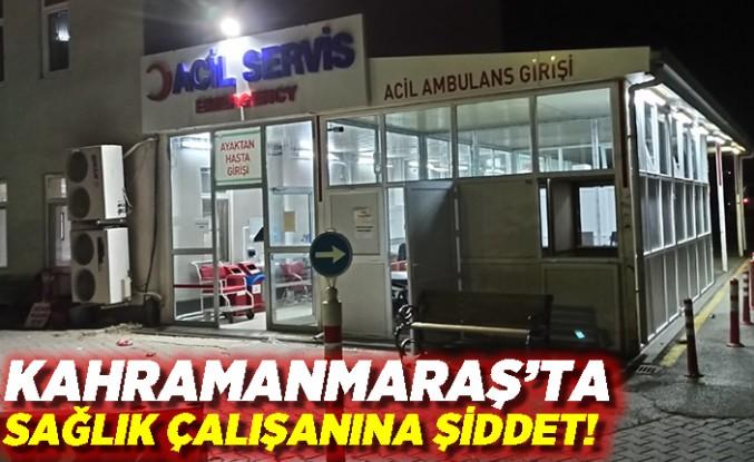 Kahramanmaraş'ta Sağlık Çalışanına Şiddet!