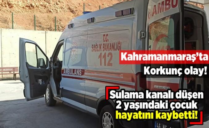 Kahramanmaraş'ta 2 yaşındaki çocuk sulama kanalı düştü! Hayatını kaybetti!
