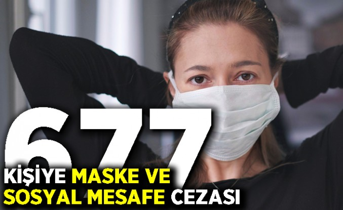 677 kişiye maske ve sosyal mesafe cezası
