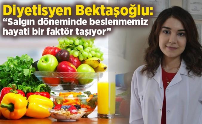 """Diyetisyen Bektaşoğlu :""""Salgın döneminde beslenmemiz hayati bir faktör taşıyor"""""""