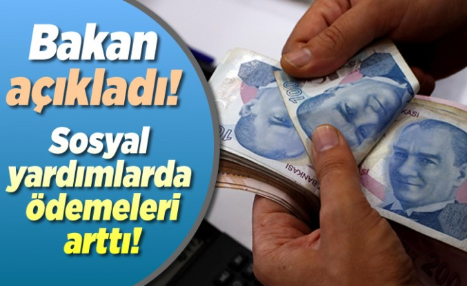 Bakan açıkladı! sosyal yardım ödemeleri arttı!