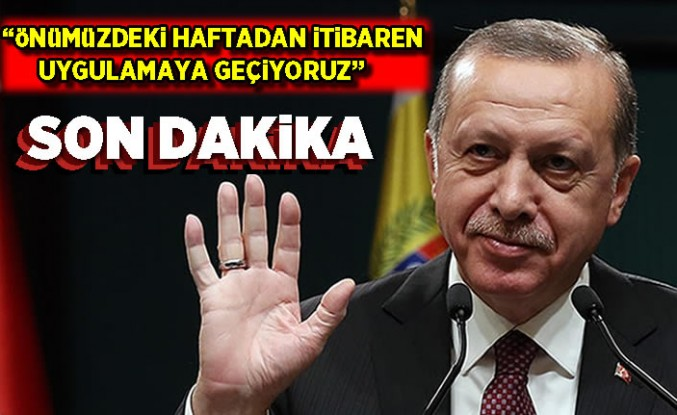 Cumhurbaşkanı Erdoğan, 'önümüzdeki haftadan itibaren uygulamaya geçiyoruz'