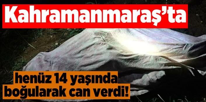 Kahramanmaraş'ta henüz 14 yaşında boğularak can verdi!