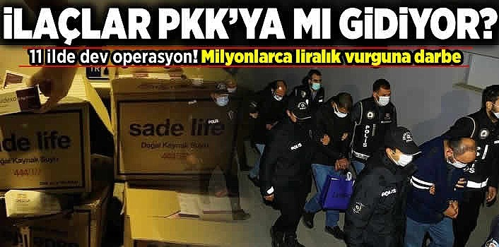İlaçlar PKK'ya mı gidiyor? 11 ilde dev operasyon! Milyonlarca liralık vurguna darbe!