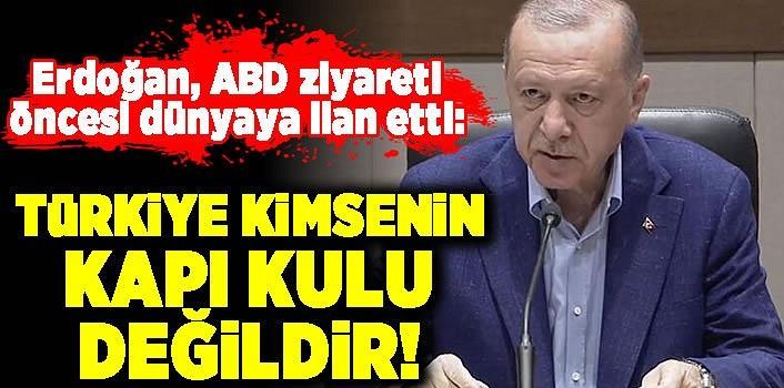 Erdoğan, ABD ziyareti öncesi dünyaya ilan etti: Türkiye kimsenin kapı kulu değildir