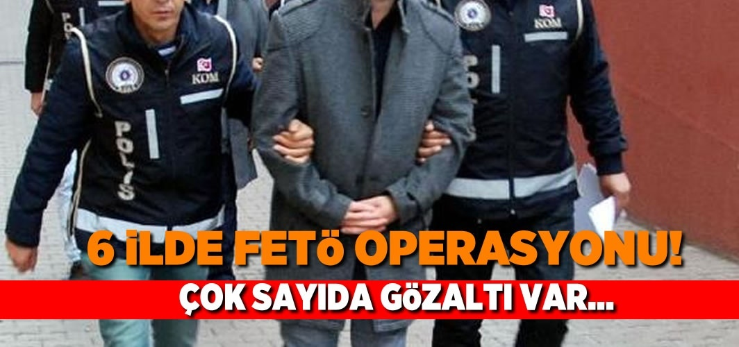 6 İlde FETÖ operasyonu! Çok sayıda gözaltı var...