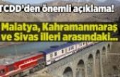 TCDD'den önemli açıklama, Malatya, Kahramanmaraş ve Sivas illeri arasındaki...