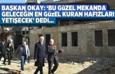Başkan Okay: 'Bu güzel mekanda geleceğin en güzel Kuran hafızları yetişecek' dedi...