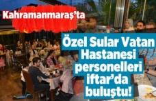 Kahramanmaraş'ta Özel Sular Vatan Hastanesi çalışanları iftar yemeğinde buluştu!