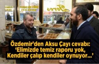Özdemir'den Aksu çayı cevabı: 'Elimizde...