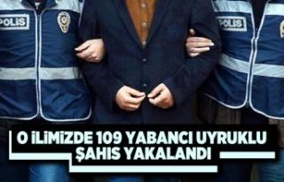 O ilimizde 109 yabancı uyruklu şahıs yakalandı
