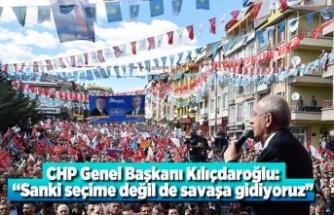 """CHP Genel Başkanı Kılıçdaroğlu: """"Sanki seçime değil de savaşa gidiyoruz"""" dedi."""
