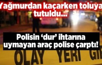Polisin 'dur' ihtarına uymayınca polise çarptı