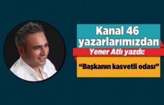 Yener Atlı yazdı:''Başkanın kasvetli odası''