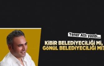 Yener Atlı yazdı: Kibir belediyeciliği mi, gönül belediyeciliği mi?