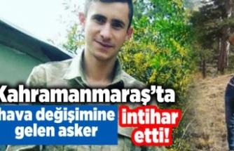 Kahramanmaraş'ta hava değişime gelen asker intihar etti!