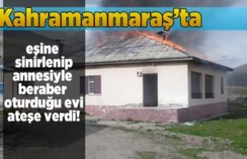 Kahramanmaraş'ta eşine kızıp, annesiyle beraber oturduğu evi ateşe verdi!