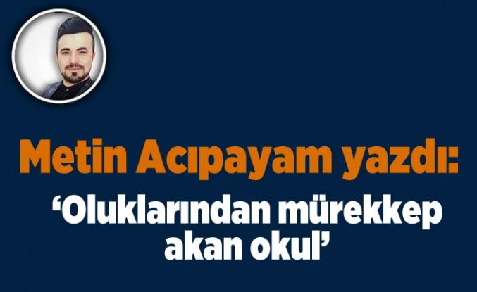 Metin Acıpayam yazdı: 'oluklarından mürekkep akan okul'