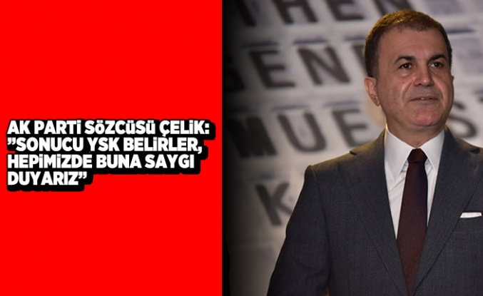 """Ak Parti Sözcüsü Çelik: """"Sonucu YSK belirler, hepimiz de buna saygı duyarız"""""""